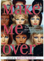 Make Me Over : Eleven Stories of Transformation: Eleven Stories of Transformation - Marilyn Singer