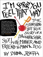 I'm Sorry You Feel That Way : The Astonishing but True Story of a Daughter, Sister, Slut,Wife, Mother, and Friend to Man and Dog - Diana Joseph