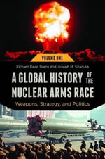 A Global History of the Nuclear Arms Race : Weapons, Strategy, and Politics - Richard Dean Burns
