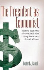 The President as Economist : Scoring Economic Performance from Harry Truman to Barack Obama - Richard J. Carroll