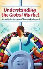 Understanding the Global Market : Navigating the International Business Environment - Bruce D. Keillor
