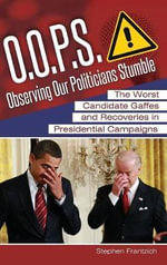 O.O.P.S.: Observing Our Politicians Stumble : The Worst Candidate Gaffes and Recoveries in Presidential Campaigns - Stephen E. Frantzich