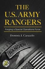 The U.S. Army Rangers : Forging a Special Operations Force - Dominic J. Caraccilo