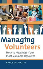 Managing Volunteers : How to Maximize Your Most Valuable Resource - Nancy Sakaduski