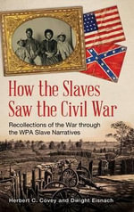 How the Slaves Saw the Civil War : Recollections of the War Through the WPA Slave Narratives - Herbert C. Covey
