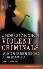 Understanding Violent Criminals : Insights from the Front Lines of Law Enforcement - David J. Thomas
