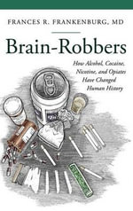 Brain-Robbers : How Alcohol, Cocaine, Nicotine, and Opiates Have Changed Human History - Frances R. Frankenburg