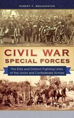 Civil War Special Forces : The Elite and Distinct Fighting Units of the Union and Confederate Armies - Robert P. Broadwater