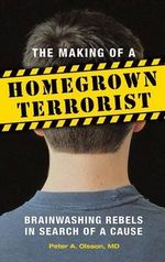 The Making of a Homegrown Terrorist : Brainwashing Rebels in Search of a Cause - Peter Alan Olsson