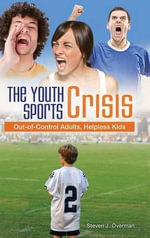 The Youth Sports Crisis : Out-of-Control Adults, Helpless Kids - Steven J. Overman