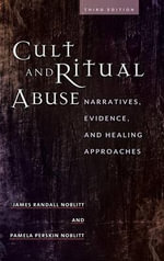 Cult and Ritual Abuse : Narratives, Evidence, and Healing Approaches - James Randall Noblitt