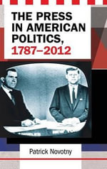 The Press in American Politics, 1787 - 2012 - Patrick J. Novotny
