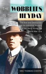 The Wobblies in Their Heyday : The Rise and Destruction of the Industrial Workers of the World During the World War I Era - Eric Thomas Chester