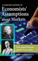 A Concise History of Economists' Assumptions about Markets : From Adam Smith to Joseph Schumpeter - Robert E. Mitchell