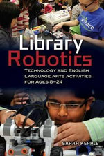 Library Robotics : Library Programs to Teach Technology Literacy and Reading, Ages 8 Through 24 - Sarah Kepple