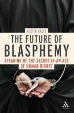 The Future of Blasphemy : Speaking of the Sacred in an Age of Human Rights - Austin Dacey