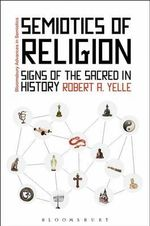 Semiotics of Religion : Signs of the Sacred in History - Robert A. Yelle