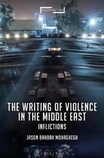 The Writing of Violence in the Middle East : Inflictions - Jason Bahbak Mohaghegh