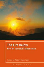 The Fire Below : How the Caucasus Shaped Russia