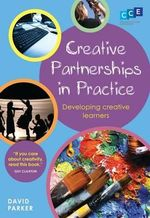 Creative Partnerships in Practice : Developing Creative Learners - David Parker