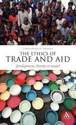 The Ethics of Trade and Aid : Development, Charity or Waste? - Christopher D. Wraight