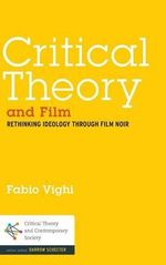 Critical Theory and Film : Rethinking Ideology Through Film Noir - Fabio Vighi