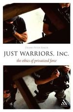 Just Warriors, Inc. : The Ethics of Privatized Force - Deane-Peter Baker