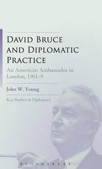David Bruce and Diplomatic Practice : An American Ambassador in London, 1961-69 - John W. Young