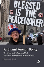 Faith and Foreign Policy : The Views and Influence of U.S. Christians and Christian Organizations - Stephen R. Rock