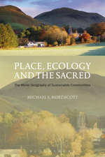 Place, Ecology and the Sacred : The Moral Geography of Sustainable Communities - Michael S. Northcott