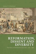 Reformation, Dissent and Diversity : The Story of Scotland's Churches, 1560 - 1960 - Andrew T.N. Muirhead