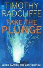 Take the Plunge : Living Baptism and Confirmation - Timothy Radcliffe