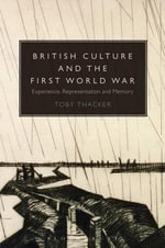 British Culture and the First World War : Experience, Representation and Memory - Toby Thacker