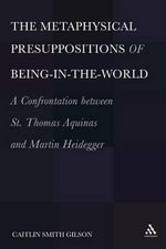 The Metaphysical Presuppositions of Being-in-the-World : A Confrontation Between St. Thomas Aquinas and Martin Heidegger - Caitlin Smith Gilson