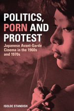 Politics, Porn and Protest : Japanese Avant-Garde Cinema in the 1960s and 1970s - Isolde Standish