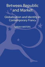 Between Republic and Market : Globalisation and Identity in Contemporary France - Sarah Waters