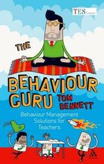 The Behaviour Guru : Behaviour Management Solutions for Teachers - Tom Bennett