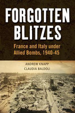 Forgotten Blitzes : France and Italy Under Allied Bombs, 1940-1945 - Andrew Knapp