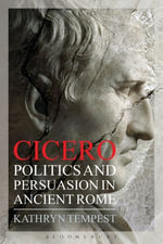Cicero : Politics and Persuasion in Ancient Rome - Kathryn Tempest