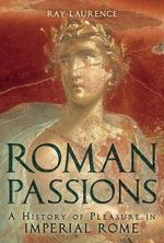 Roman Passions : A History of Pleasure in Imperial Rome - Ray Laurence