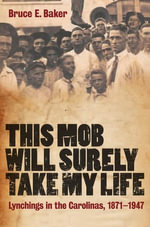 This Mob Will Surely Take My Life : Lynchings in the Carolinas, 1871-1947 - Bruce E. Baker