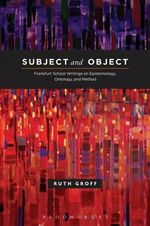 Subject and Object : Frankfurt School Writings on Epistemology, Ontology and Method