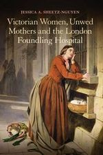 Victorian Women, Unwed Mothers and the London Foundling Hospital - Jessica A. Sheetz-Nguyen