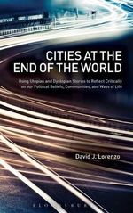 Cities at the End of the World : Using Utopian and Dystopian Stories to Reflect Critically on Our Political Beliefs, Communities, and Ways of Life - David J. Lorenzo
