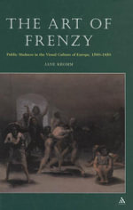 The Art of Frenzy : Public Madness in the Visual Culture of Europe, 1500-1850 - Jane Kromm
