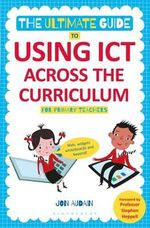 The Ultimate Guide to Using ICT Across the Curriculum (for Primary Teachers) : Web, Widgets, Whiteboards and Beyond! - Jon Audain