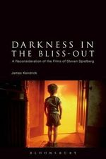 Darkness in the Bliss-Out : A Reconsideration of the Films of Steven Spielberg - James Kendrick