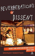 Reverberations of Dissent : Identity and Expression in Iran's Illegal Music Scene - Bronwen Robertson