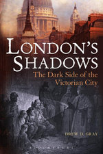 London's Shadows : The Dark Side of the Victorian City - Drew D. Gray