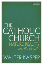 The Catholic Church : Nature, Reality and Mission - Walter Kasper